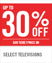 UP TO 30% OFF SELECT TELEVISIONS