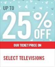 UP TO 25% OFF SELECT TELEVISIONS