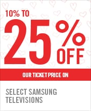 10% TO 25% OFF SELECT SAMSUNG TELEVISIONS