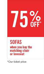 75% OFF SOFAS WHEN YOU BUY THE MATCHING LOVESEAT OR CHAIR