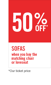 50% OFF SOFAS WHEN YOU BUY THE MATCHING LOVESEAT OR CHAIR